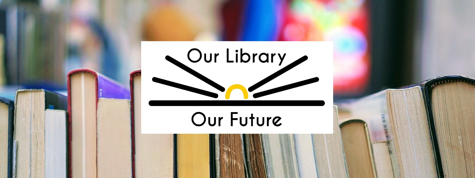 """Books arranged on a shelf, with a logo on top reading """"Our Library, Our Future"""""""