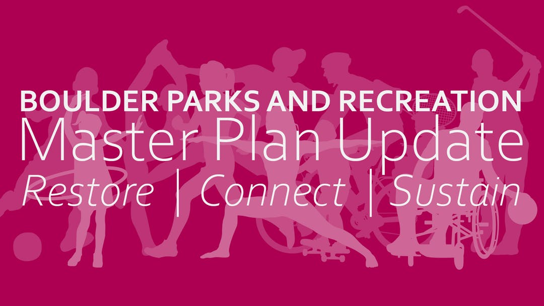 Boulder Parks and Recreation Master Plan Update. Restore, Connect, Sustain.